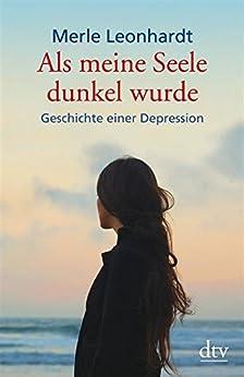 Als meine Seele dunkel wurde: Geschichte einer Depression (dtv Sachbuch) von [Leonhardt, Merle]