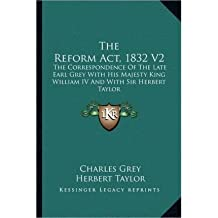 The Reform ACT, 1832 V2: The Correspondence of the Late Earl Grey with His Majesty King William IV and with Sir Herbert Taylor (Paperback) - Common