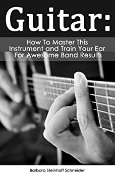 Guitar: How To Master This Instrument And Train Your Ear For Awesome Band Results (English Edition) von [Schneider, Barbara Steinhoff]