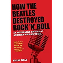 "[(How the ""Beatles"" Destroyed Rock N Roll: An Alternative History of American Popular Music)] [Author: Elijah Wald] published on (August, 2009)"