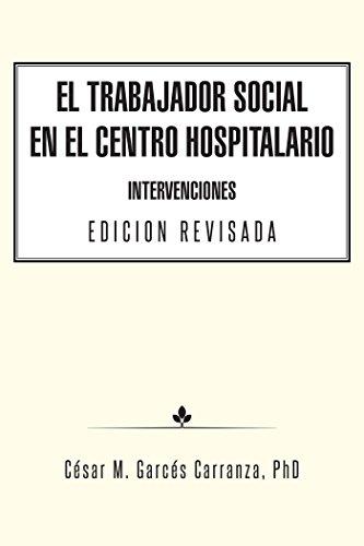 El Trabajador Social En El Centro Hospitalario Intervenciones Edicion Revisada por César M. Garcés Carranza PhD