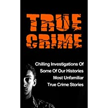 True Crime: Chilling Investigations Of Some Of Our Histories Most Unfamiliar True Crime Stories (Serial Killers) (English Edition)