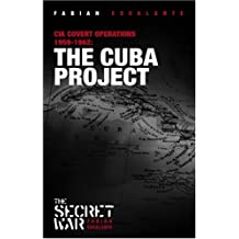 The Cuba Project: CIA Covert Operations Against Cuba 1959-62: CIA Covert Operations Against Cuba 1959-1962 (Secret War)