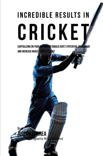 Incredible Results in Cricket: Capitalizing on your Resting Metabolic Rate's Potential to Drop Fat and Increase Muscle Development por Joseph Correa (Certified Sports Nutritionist)
