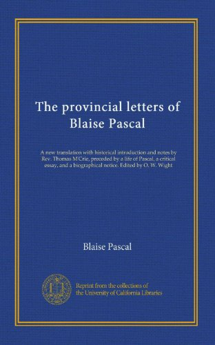 The provincial letters of Blaise Pascal: A new translation with historical introduction and notes by Rev. Thomas M'Crie, preceded by a life of Pascal, ... a biographical notice. Edited by O. W. Wight