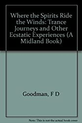 Where the Spirits Ride the Wind: Trance Journeys and Other Ecstatic Experiences (A Midland Book) by Felicitas D Goodman (1990-08-01)