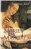 Marie de Magdala ou la vie révélée de Marie-Madeleine de Pierrette Brès ( 1 mai 2000 )