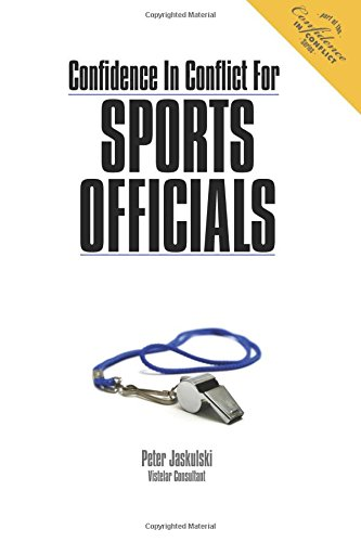 Confidence In Conflict For Sports Officials: Practical Tips for Staying Out of the Cross Fire and Keeping Peace During the Game