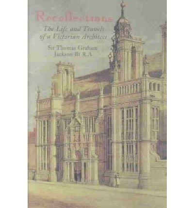 [(Recollections of Sir Thomas Graham Jackson: The Life and Travels of a Victorian Architect)] [ By (author) James Bettley, By (author) Nicholas Jackson ] [January, 2008]