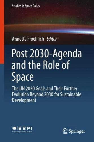Post 2030-Agenda and the Role of Space: The UN 2030 Goals and Their Further Evolution Beyond 2030 for Sustainable Development (Studies in Space Policy, Band 17)