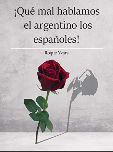 ¡Qué mal hablamos el argentino los españoles!: Rudimentario manual de campo