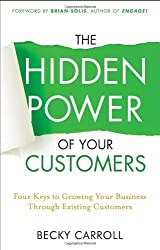The Hidden Power of Your Customers: 4 Keys to Growing Your Business Through Existing Customers by Becky Carroll (22-Jul-2011) Hardcover