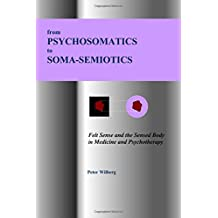 from Psychosomatics to Soma-Semiotics: Felt Sense and the Sensed Body in Medicine and Psychotherapy