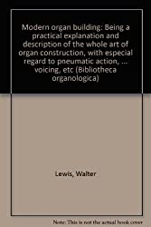 Modern organ building: Being a practical explanation and description of the whole art of organ construction, with especial regard to pneumatic action, ... voicing, etc (Bibliotheca organologica)