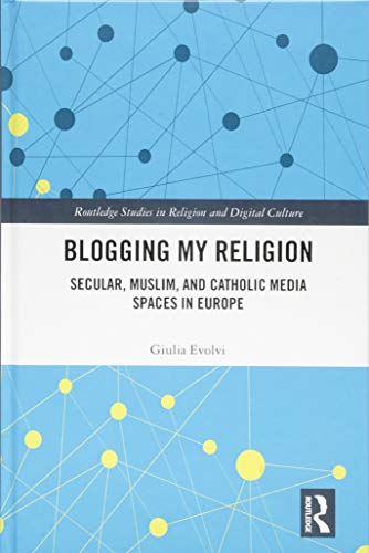 Blogging My Religion: Secular, Muslim, and Catholic Media Spaces in Europe (Routledge Studies in Religion and Digital Culture)