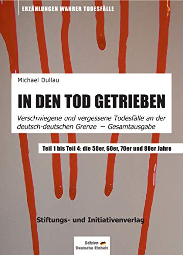IN DEN TOD GETRIEBEN: Gesamtausgabe »Verschwiegene und vergessene Todesfälle an der deutsch-deutschen Grenze« - Teil 1 bis Teil 4 (Getriebe-einheit)
