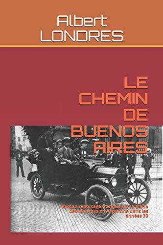 LE CHEMIN DE BUENOS AIRES: Roman reportage français sur la traite des blanches en Argentine dans les années 30 par  Albert LONDRES