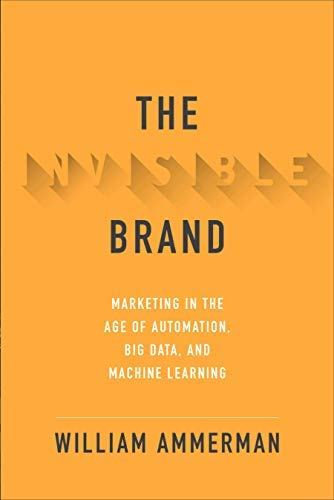 The Invisible Brand: Marketing in the Age of Automation, Big Data, and Machine Learning (English Edition)