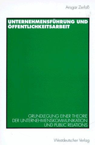 Unternehmensführung und Ã-ffentlichkeitsarbeit: Grundlegung einer Theorie der Unternehmenskommunikation und Public Relations by Ansgar Zerfaß (1996-08-15)