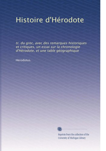 Histoire d'Hérodote: tr. du grec, avec des remarques historiques et critiques, un essai sur la chronologie d'Hérodote, et une table géographique