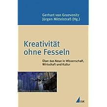 Kreativität ohne Fesseln: Über das Neue in Wissenschaft, Wirtschaft und Kultur (Konstanzer Universitätsreden)
