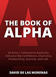 The Book of Alpha: 30 Rules I Followed to Radically Enhance My Confidence, Charisma, Productivity, Success, and Life (English Edition)