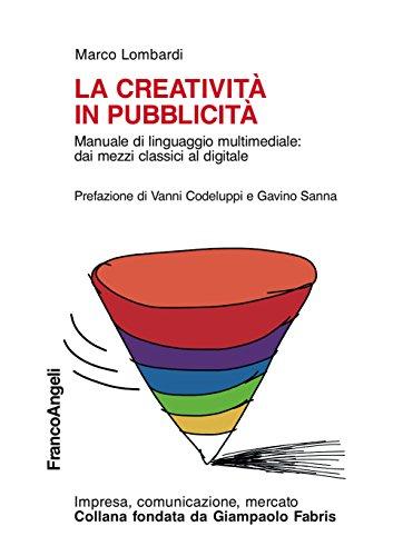 La creatività in pubblicità. Manuale di linguaggio multimediale: dai mezzi classici al digitale: Manuale di linguaggio multimediale: dai mezzi classici al digitale