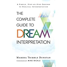 The Complete Guide to Dream Interpretation: A Simple, Step-By-Step Process to Biblical Interpretation