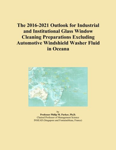 The 2016-2021 Outlook for Industrial and Institutional Glass Window Cleaning Preparations Excluding Automotive Windshield Washer Fluid in Oceana