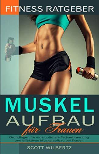 Fitness Ratgeber: Muskelaufbau für Frauen: Grundlagen für eine optimale Fettverbrennung und effektiven Muskelaufbau bei Frauen