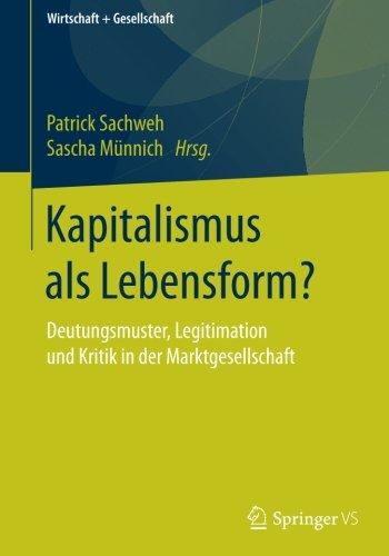 Kapitalismus als Lebensform?: Deutungsmuster, Legitimation und Kritik in der Marktgesellschaft (Wirtschaft + Gesellschaft)