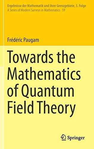 Towards the Mathematics of Quantum Field Theory (Ergebnisse der Mathematik und ihrer Grenzgebiete. 3. Folge / A Series of Modern Surveys in Mathematics, Band 59)