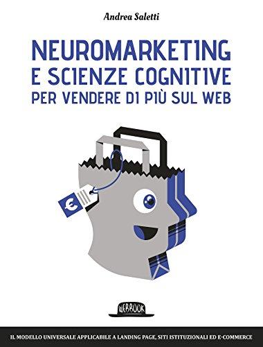 Neuromarketing e scienze cognitive per vendere di più sul web: Il modello universale applicabile a landing page, siti istituzionali ed e-commerce