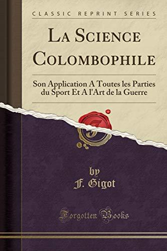La Science Colombophile: Son Application a Toutes Les Parties Du Sport Et a l'Art de la Guerre (Classic Reprint)