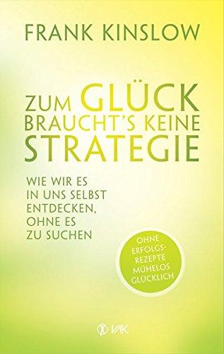Zum Glück braucht's keine Strategie: Wie wir es in uns selbst entdecken, ohne es zu suchen. Ohne Erfolgsrezepte mühelos glücklich