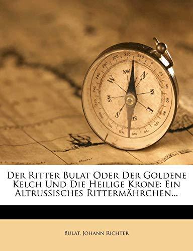 Der Ritter Bulat Oder Der Goldene Kelch Und Die Heilige Krone: Ein Altrussisches Rittermahrchen. (Der Goldene Kelch)