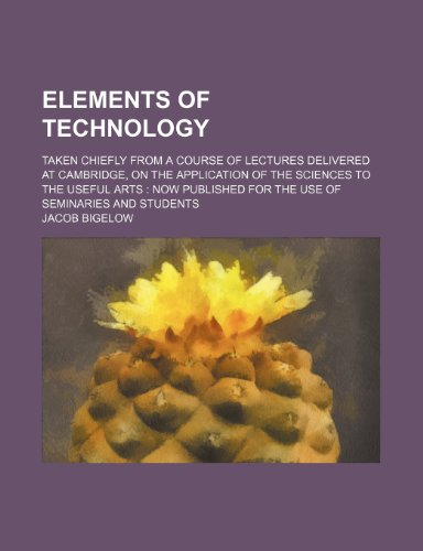 Elements of Technology; Taken Chiefly From a Course of Lectures Delivered at Cambridge, on the Application of the Sciences to the Useful Arts Now Published for the Use of Seminaries and Students