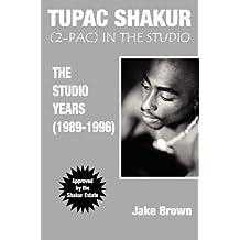 """Tupac Shakur in the Studio: The Studio Years (1989-1996): (""""2-Pac"""") in the Studio - The Studio Years (1989-1996)"""
