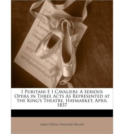 I Puritani E I Cavalieri: A Serious Opera in Three Acts as Represented at the King's Theatre, Haymarket, April 1837 (Paperback)(Italian) - Common