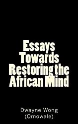 Essays Towards Restoring the African Mind by Dwayne Wong (Omowale) (2015-08-14)