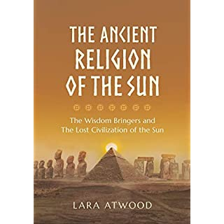 The Ancient Religion of the Sun: The Wisdom Bringers and The Lost Civilization of the Sun