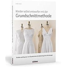 Kleider selbst entwerfen mit der Grundschnittmethode: Erstellen und Anpassen von Grundschnitten für Bekleidung aller Stilrichtungen