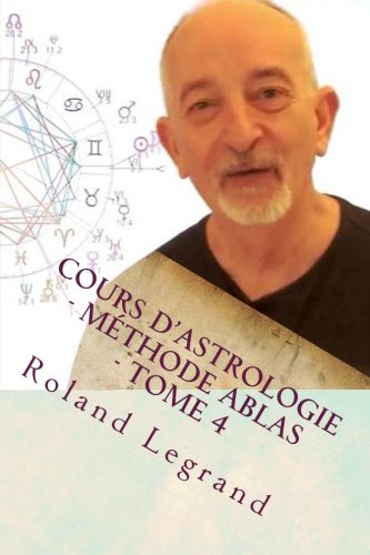 Cours d'astrologie - Méthode ABLAS - Tome 4: Les aspects Planètes - Maisons par Mr Roland Legrand