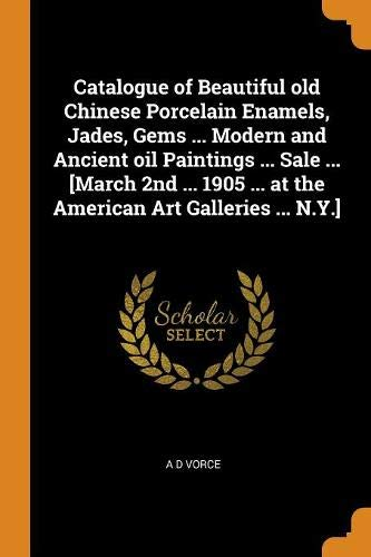 Catalogue of Beautiful Old Chinese Porcelain Enamels, Jades, Gems ... Modern and Ancient Oil Paintings ... Sale ... [march 2nd ... 1905 ... at the American Art Galleries ... N.Y.]