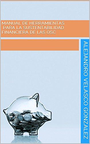 Descargar Libro Manual de Herramientas para la Sustentabilidad Financiera de las OSC: Elabora un Plan de Procuración de Fondos para tu Organización de Alejandro Velasco Gonzalez