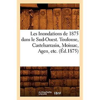 Les Inondations de 1875 dans le Sud-Ouest. Toulouse, Castelsarrasin, Moissac, Agen, etc. (Éd.1875)