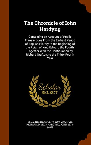 The Chronicle of Iohn Hardyng: Containing an Account of Public Transactions From the Earliest Period of English History to the Beginning of the Reign ... by Richard Grafton, to the Thirty Fourth Year