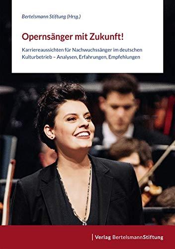 Opernsänger mit Zukunft!: Karriereaussichten für Nachwuchssänger im deutschen Kulturbetrieb - Analysen, Erfahrungen, Empfehlungen