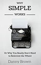 Why Simple Works: Or Why You Really Don't Need to Reinvent the Wheel (English Edition)