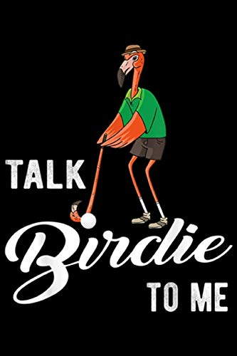 Talk Birdie To Me: Flamingo Playing Golf Talk Birdie To Me Golfing Funny Golfer  Journal/Notebook Blank Lined Ruled 6x9 100 Pages